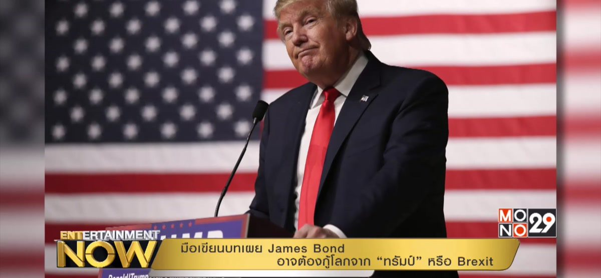 """มือเขียนบทเผย James Bond อาจต้องกู้โลกจาก """"ทรัมป์"""" หรือ Brexit"""