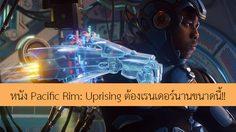 เรนเดอร์กันนานมาก!! กว่าจะได้สเปเชียลเอฟเฟกต์สุดมันในหนัง Pacific Rim: Uprising
