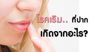 โรคเริม ที่ปาก เกิดจากอะไร มีวิธีดูแลรักษา และป้องกันอย่างไร?