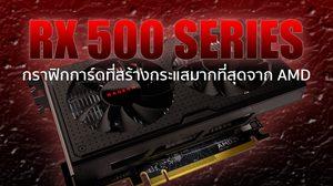 Radeon™ RX 500 Series การอัพเกรดกราฟิกการ์ดที่สร้างกระแสมากที่สุด