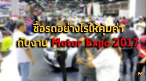 ซื้อรถ อย่างไรให้คุ้มค่ากับงาน Motor Expo 2017