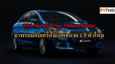 ส่อง Suzuki Ciaz Minorchange มาพร้อมกับเครื่องยนต์ขนาด 1.5 ตัวใหม่