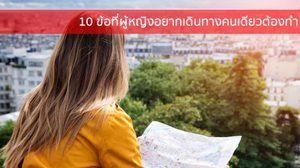 10 ข้อที่ผู้หญิงอยากเดินทางคนเดียวต้องทำ