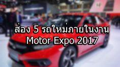 ส่อง 5 รถใหม่ ภายในงาน Motor Expo 2017