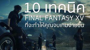 10 เทคนิคพิชิต Final Fantasy XV ที่จะทำให้คุณจบเกมง่ายขึ้น