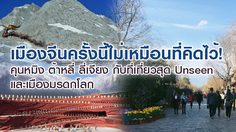 เมืองจีนครั้งนี้ไม่เหมือนที่คิดไว้! คุนหมิง ต้าหลี่ ลี่เจียง กับที่เที่ยวสุด Unseen และเมืองมรดกโลก