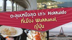 ตะลุยเหนือสุดเกาะ Hokkaido ที่เมือง Wakkanai (วักกะไน) ประเทศญี่ปุ่น