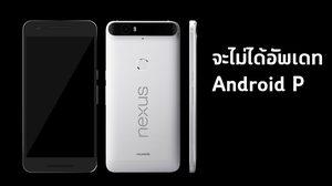 ไม่ได้ไปต่อ!! Nexus 5X, 6P และ Pixel C จะไม่ได้อัพเดท Android P