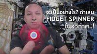 จะเป็นอย่างไร? ถ้าเราเอา Fidget Spinner ไปเล่นในอวกาศ