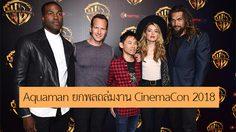 เจมส์ วาน นำทีมนักแสดงนำ Aquaman เผยโฉมบนเวที CinemaCon 2018
