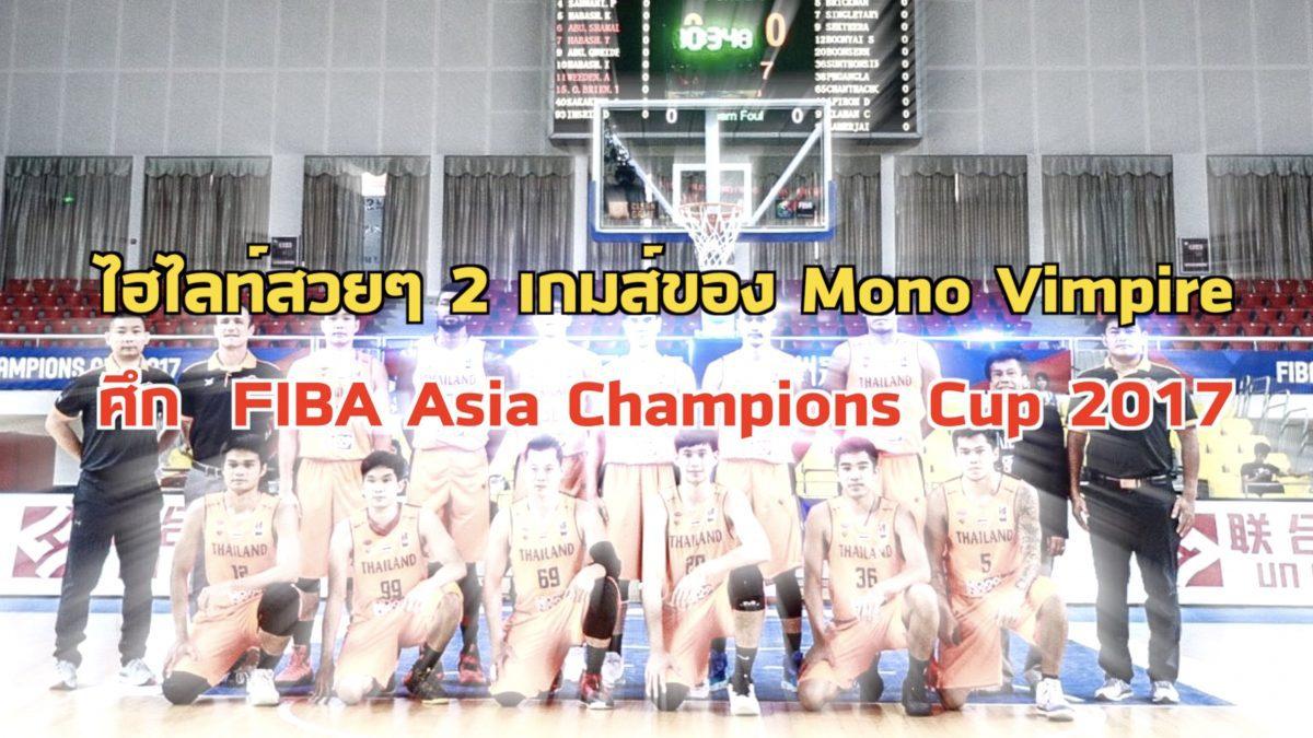 ไฮไลท์สวยๆของโมโนแวมไพร์ในศึก Fiba Asia Champions Cup 2017