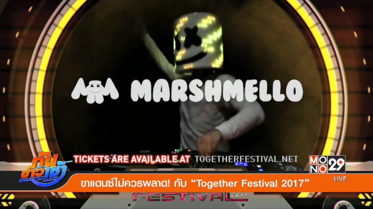 """ขาแดนซ์ไม่ควรพลาด! กับ """"Together Festival 2017"""""""