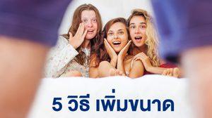 ต้องลอง!! 5 วิธี เพิ่มขนาดด้วยตัวเอง สำหรับหนุ่มไทยที่อยากไซส์ฝรั่ง