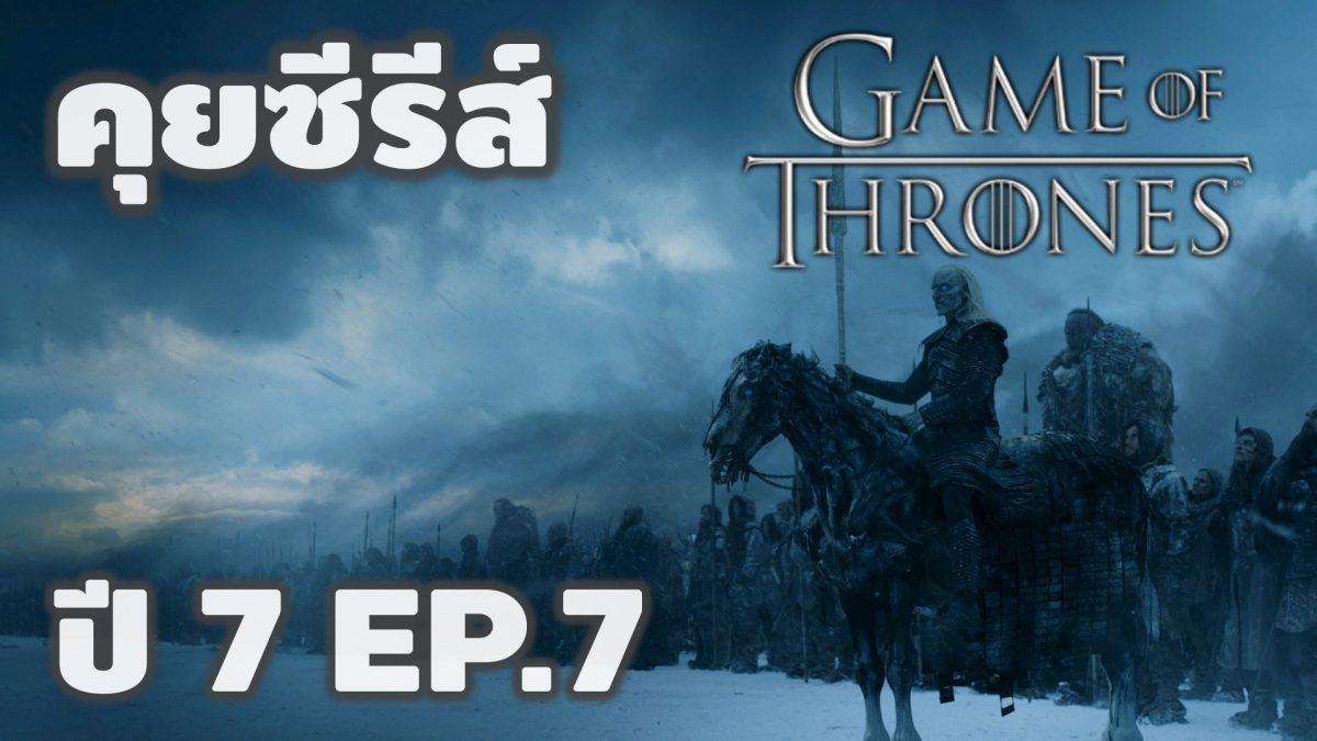คุยซีรีส์ มหาศึกชิงบัลลังก์ Game of Thrones ปี 7 EP7