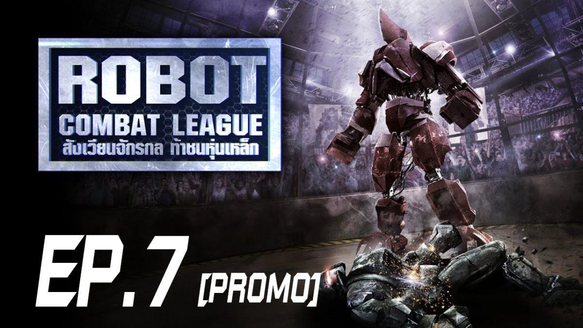 Robot Combat League สังเวียนจักรกล ท้าชนหุ่นเหล็ก S1 EP.7 [PROMO]
