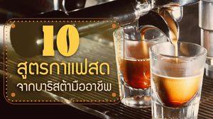 10 สูตรกาแฟสด จากบาริสต้ามืออาชีพ