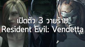 Resident Evil Vendetta ปล่อยภาพ 3 วายร้ายแบบชัดๆ ให้ชมกระตุ้นต่อมอยาก!