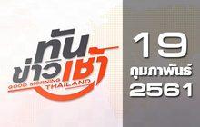 ทันข่าวเช้า Good Morning Thailand 19-02-61