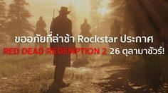 ขออภัยที่ล่าช้า Rockstar ประกาศ RED DEAD REDEMPTION 2 26 ตุลามาชัวร์!