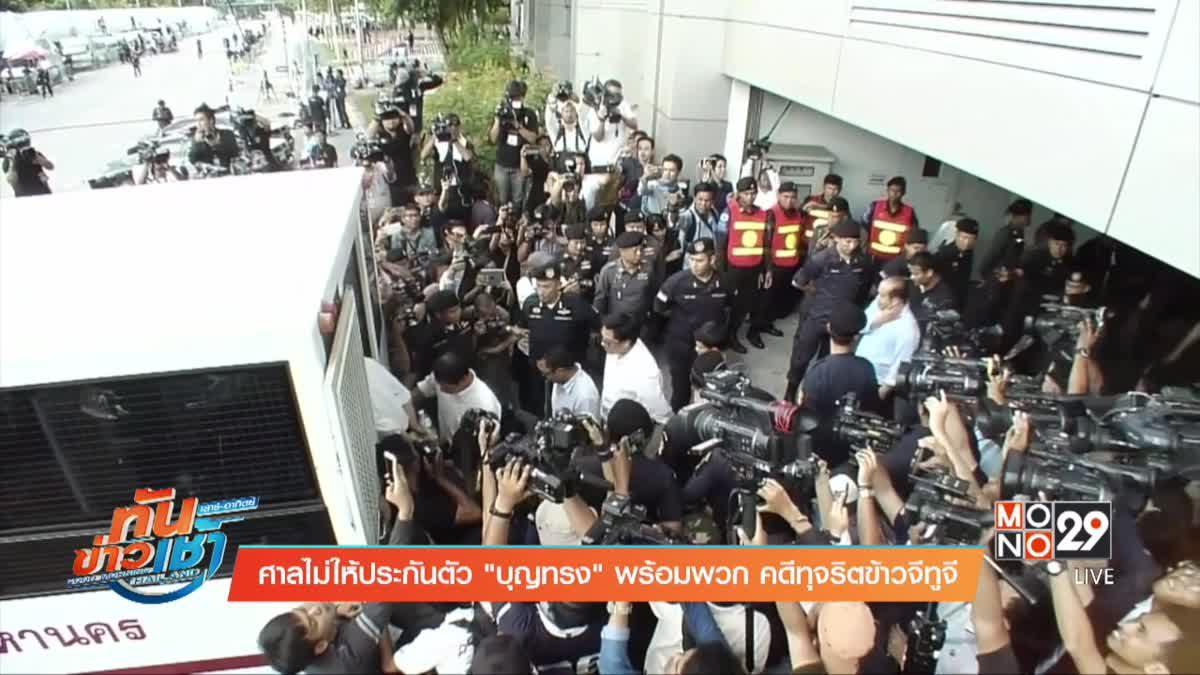 """ศาลไม่ให้ประกันตัว""""บุญทรง"""" พร้อมพวก คดีทุจริตข้าวจีทูจี"""