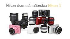 Nikon ประกาสเลิกผลิต Mirrorless ตระกูล Nikon 1 อย่างเป็นทางการแล้ว