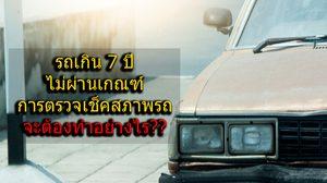 รถเกิน 7 ปี ไม่ผ่านเกณฑ์การตรวจ เช็คสภาพรถ จะต้องทำอย่างไร??