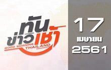 ทันข่าวเช้า Good Morning Thailand 17-04-61